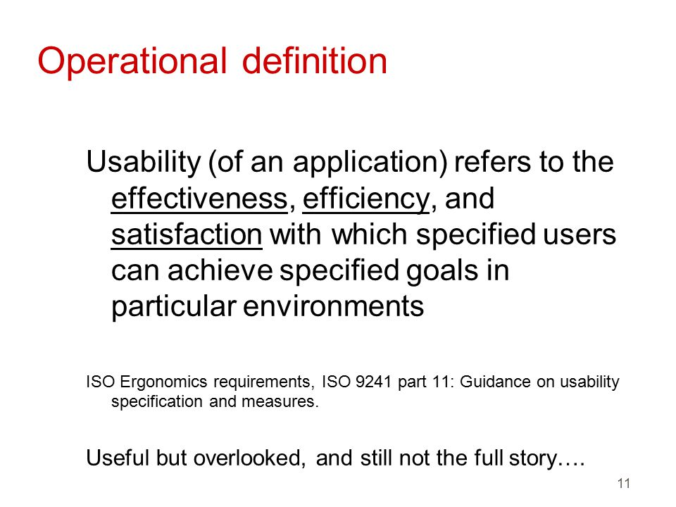 11 Operational definition Usability (of an application) refers to the effectiveness, efficiency, and satisfaction with which specified users can achieve specified goals in particular environments ISO Ergonomics requirements, ISO 9241 part 11: Guidance on usability specification and measures.