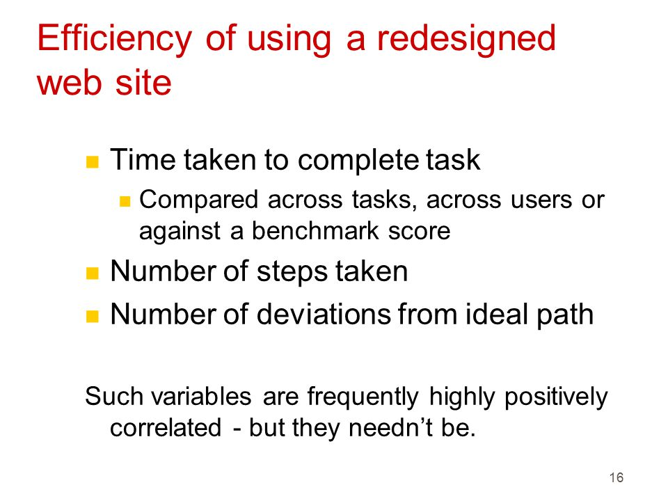 16 Efficiency of using a redesigned web site n Time taken to complete task n Compared across tasks, across users or against a benchmark score n Number of steps taken n Number of deviations from ideal path Such variables are frequently highly positively correlated - but they needn't be.