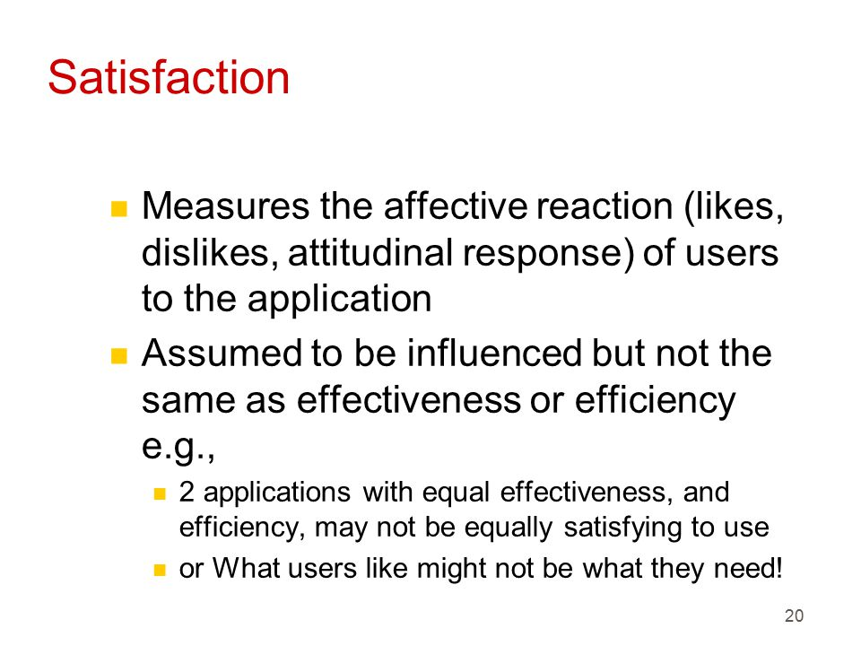 20 Satisfaction n Measures the affective reaction (likes, dislikes, attitudinal response) of users to the application n Assumed to be influenced but not the same as effectiveness or efficiency e.g., n 2 applications with equal effectiveness, and efficiency, may not be equally satisfying to use n or What users like might not be what they need!