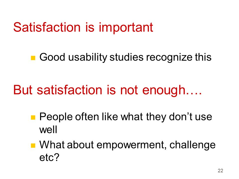 22 Satisfaction is important n Good usability studies recognize this But satisfaction is not enough….