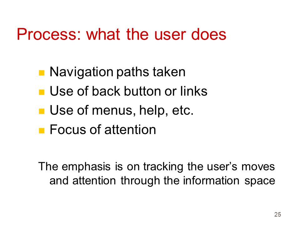 25 Process: what the user does n Navigation paths taken n Use of back button or links n Use of menus, help, etc.