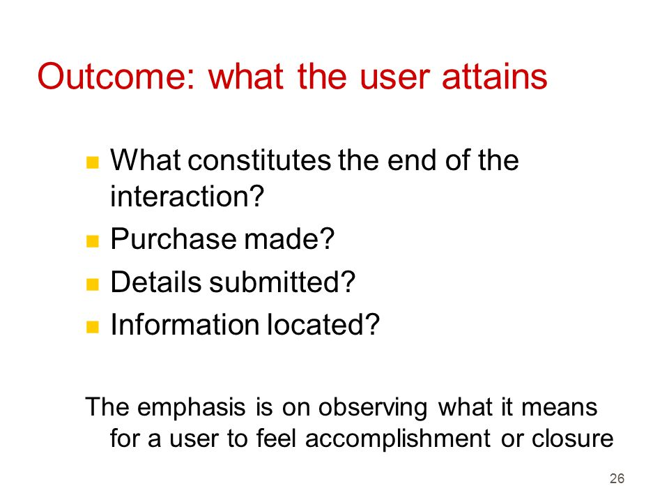 26 Outcome: what the user attains n What constitutes the end of the interaction.