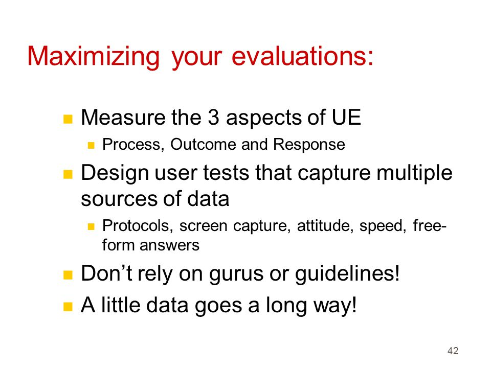 42 Maximizing your evaluations: n Measure the 3 aspects of UE n Process, Outcome and Response n Design user tests that capture multiple sources of data n Protocols, screen capture, attitude, speed, free- form answers n Don't rely on gurus or guidelines.