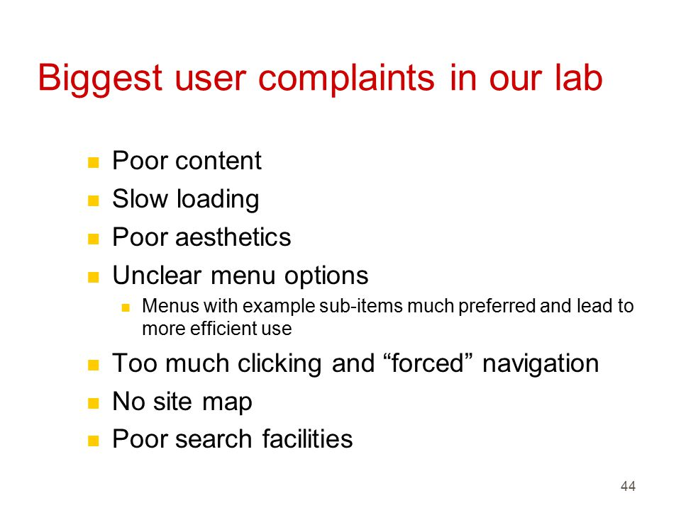 44 Biggest user complaints in our lab n Poor content n Slow loading n Poor aesthetics n Unclear menu options n Menus with example sub-items much preferred and lead to more efficient use n Too much clicking and forced navigation n No site map n Poor search facilities