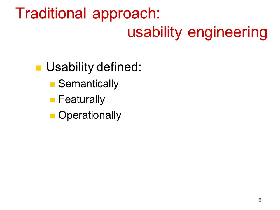 6 Traditional approach: usability engineering n Usability defined: n Semantically n Featurally n Operationally