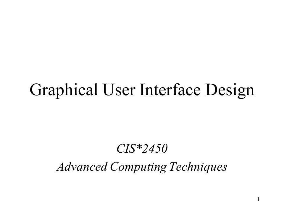 1 Graphical User Interface Design CIS*2450 Advanced Computing Techniques