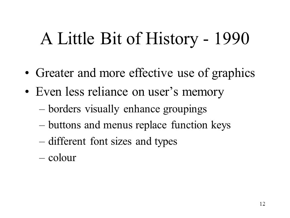 12 A Little Bit of History - 1990 Greater and more effective use of graphics Even less reliance on user's memory –borders visually enhance groupings –