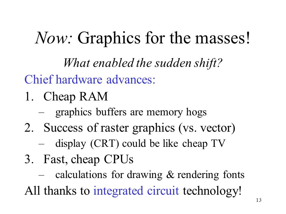 13 Now: Graphics for the masses! What enabled the sudden shift? Chief hardware advances: 1.Cheap RAM –graphics buffers are memory hogs 2.Success of ra