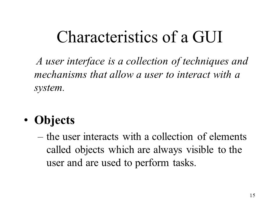 15 Characteristics of a GUI A user interface is a collection of techniques and mechanisms that allow a user to interact with a system. Objects –the us