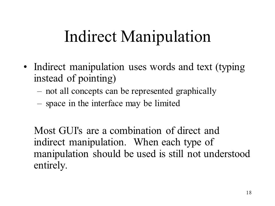 18 Indirect Manipulation Indirect manipulation uses words and text (typing instead of pointing) –not all concepts can be represented graphically –spac