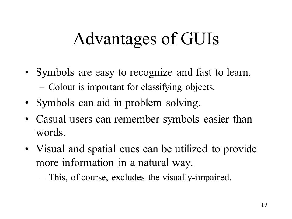 19 Advantages of GUIs Symbols are easy to recognize and fast to learn. –Colour is important for classifying objects. Symbols can aid in problem solvin