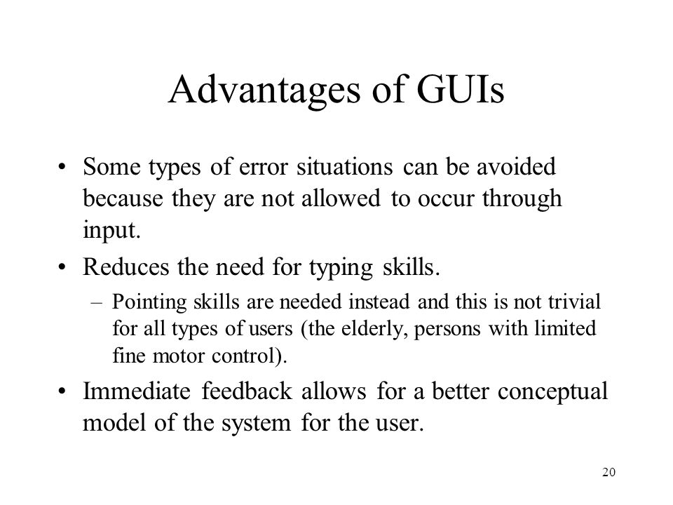 20 Advantages of GUIs Some types of error situations can be avoided because they are not allowed to occur through input. Reduces the need for typing s