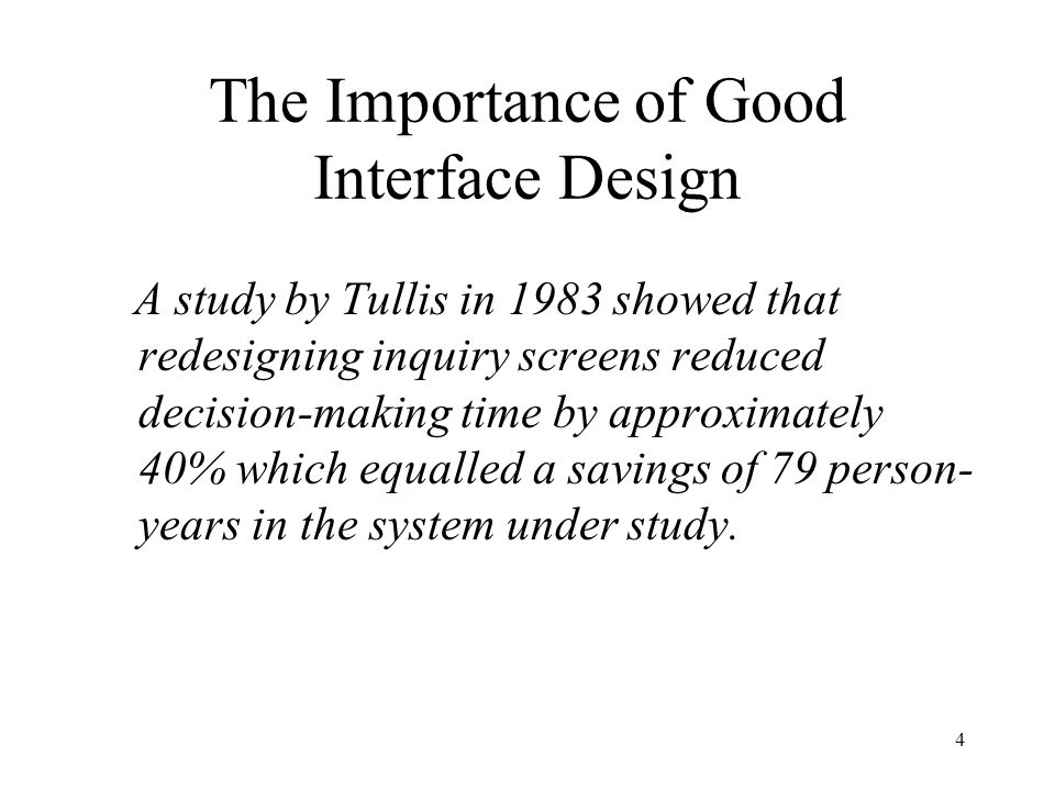 4 The Importance of Good Interface Design A study by Tullis in 1983 showed that redesigning inquiry screens reduced decision-making time by approximat