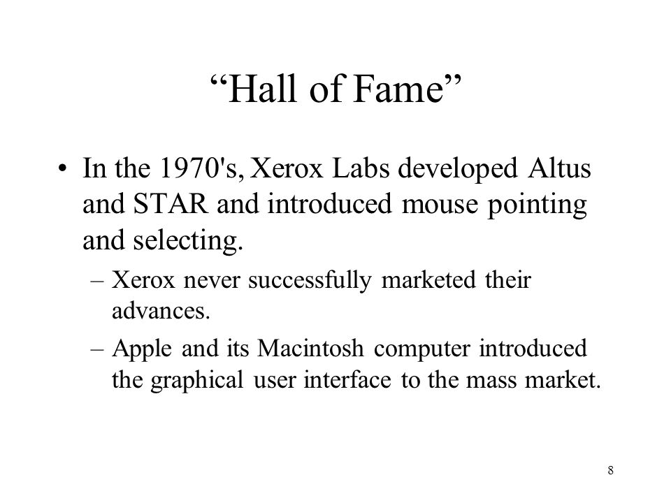 """8 """"Hall of Fame"""" In the 1970's, Xerox Labs developed Altus and STAR and introduced mouse pointing and selecting. –Xerox never successfully marketed th"""