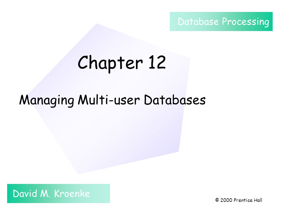 Chapter 12 Managing Multi-user Databases David M. Kroenke Database Processing © 2000 Prentice Hall