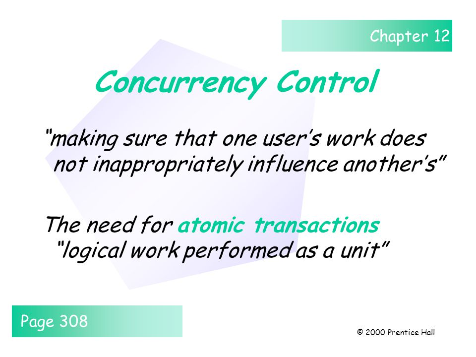 Chapter 12 © 2000 Prentice Hall Concurrency Control making sure that one user's work does not inappropriately influence another's The need for atomic transactions logical work performed as a unit Page 308