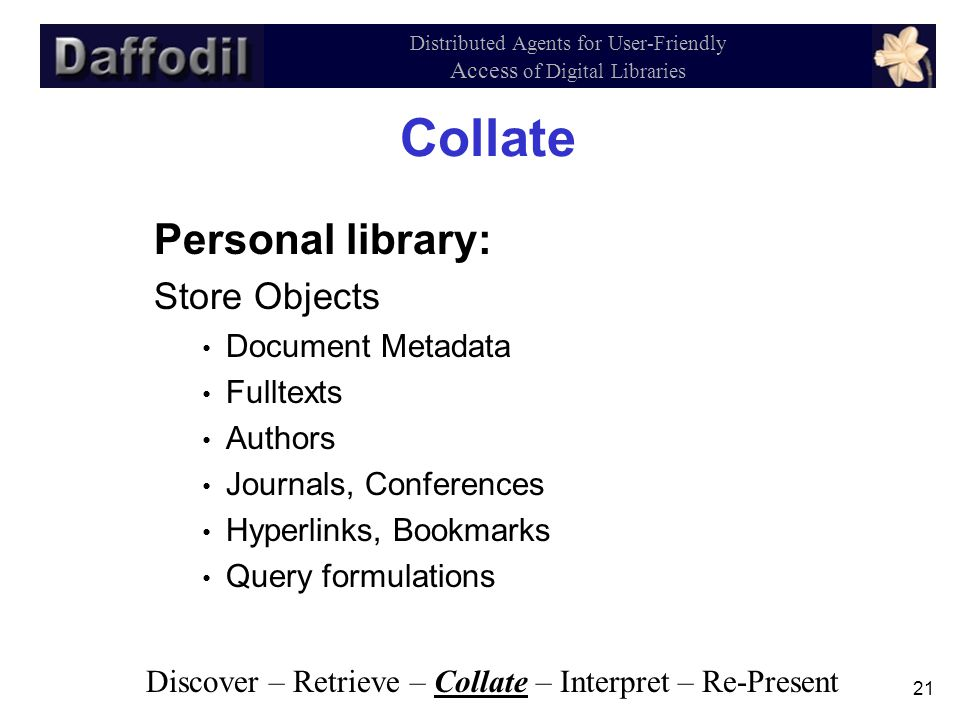 21 Distributed Agents for User-Friendly Access of Digital Libraries Collate Personal library: Store Objects Document Metadata Fulltexts Authors Journals, Conferences Hyperlinks, Bookmarks Query formulations Discover – Retrieve – Collate – Interpret – Re-Present