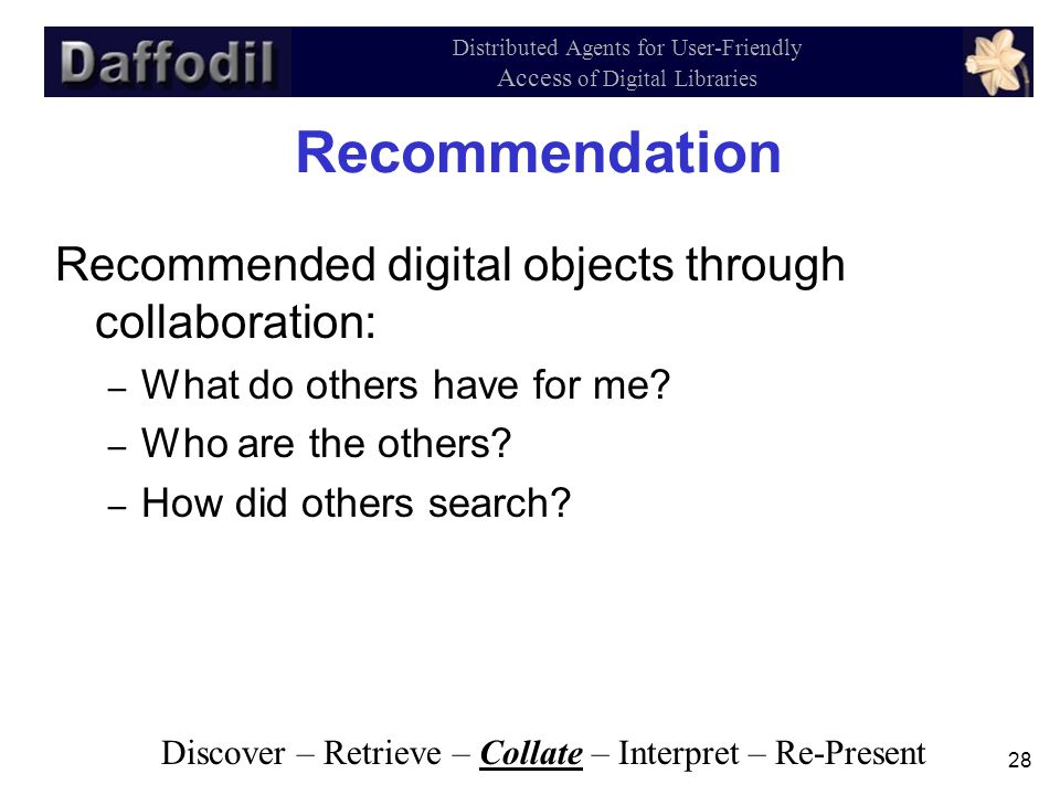 28 Distributed Agents for User-Friendly Access of Digital Libraries Recommendation Recommended digital objects through collaboration: – What do others have for me.
