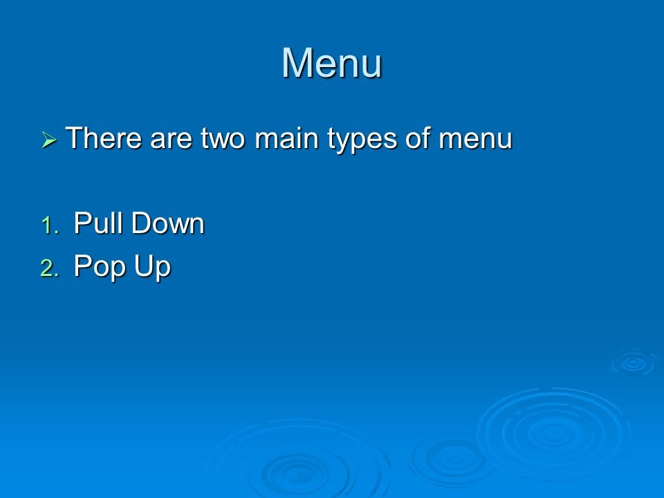 Menu  There are two main types of menu 1. Pull Down 2. Pop Up