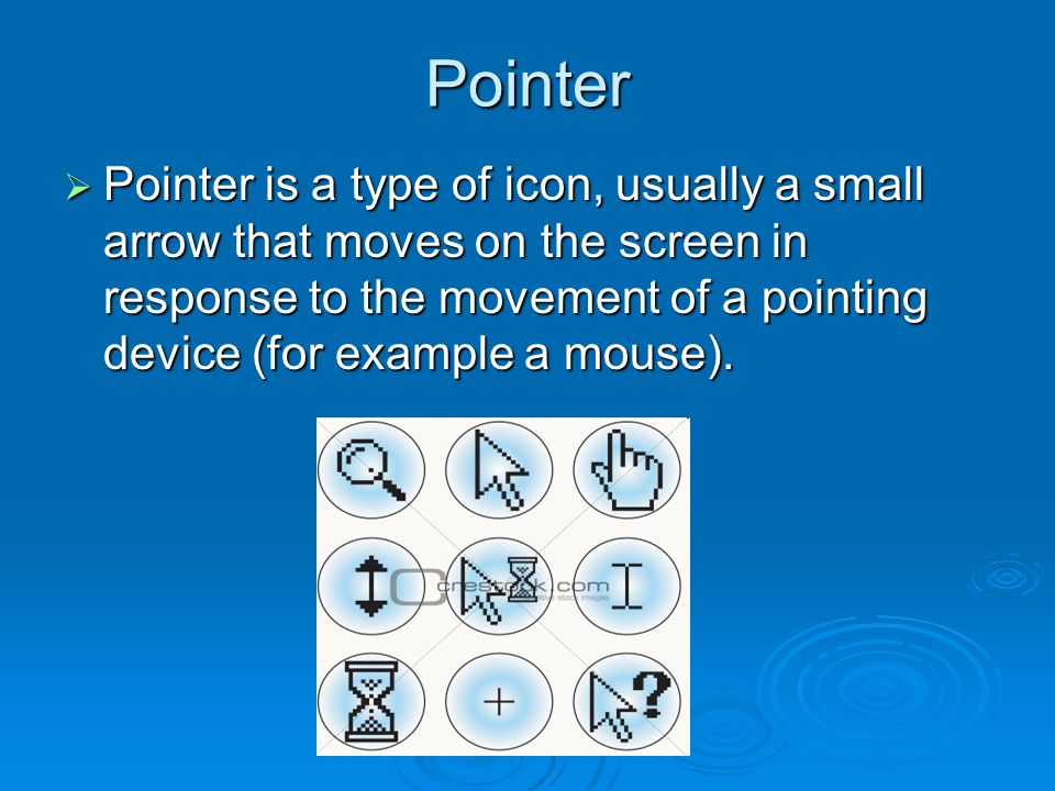 Pointer  Pointer is a type of icon, usually a small arrow that moves on the screen in response to the movement of a pointing device (for example a mouse).