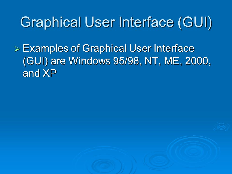 Graphical User Interface (GUI)  Examples of Graphical User Interface (GUI) are Windows 95/98, NT, ME, 2000, and XP
