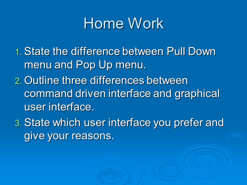 Home Work 1. State the difference between Pull Down menu and Pop Up menu.