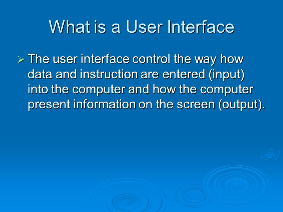 What is a User Interface  The user interface control the way how data and instruction are entered (input) into the computer and how the computer present information on the screen (output).