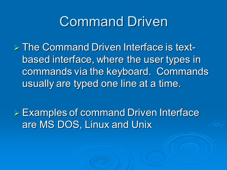 Command Driven  The Command Driven Interface is text- based interface, where the user types in commands via the keyboard.