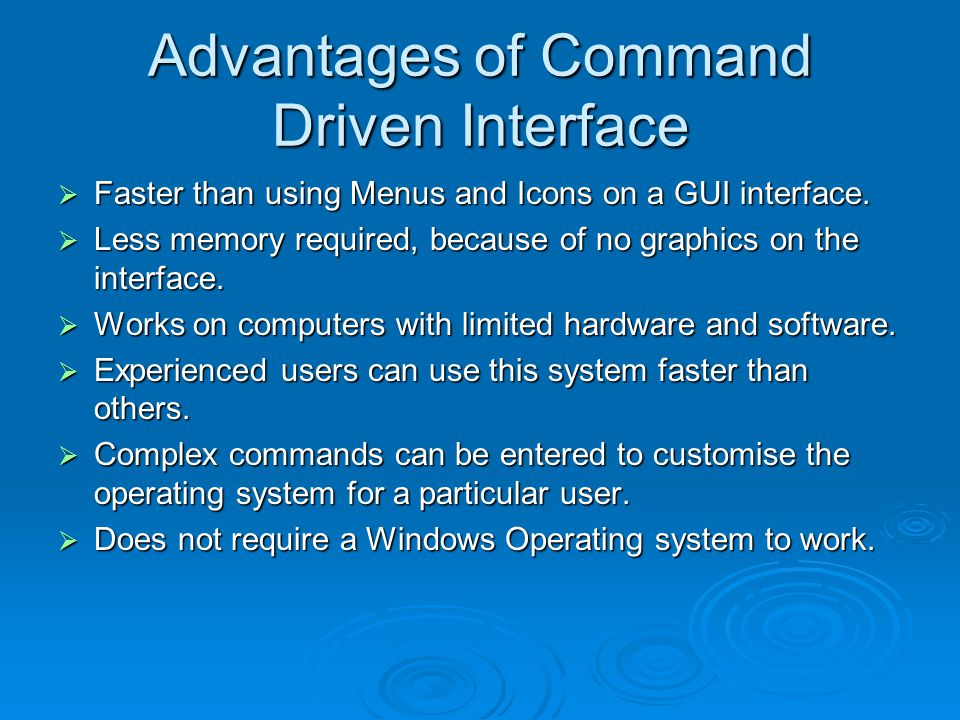 Advantages of Command Driven Interface  Faster than using Menus and Icons on a GUI interface.