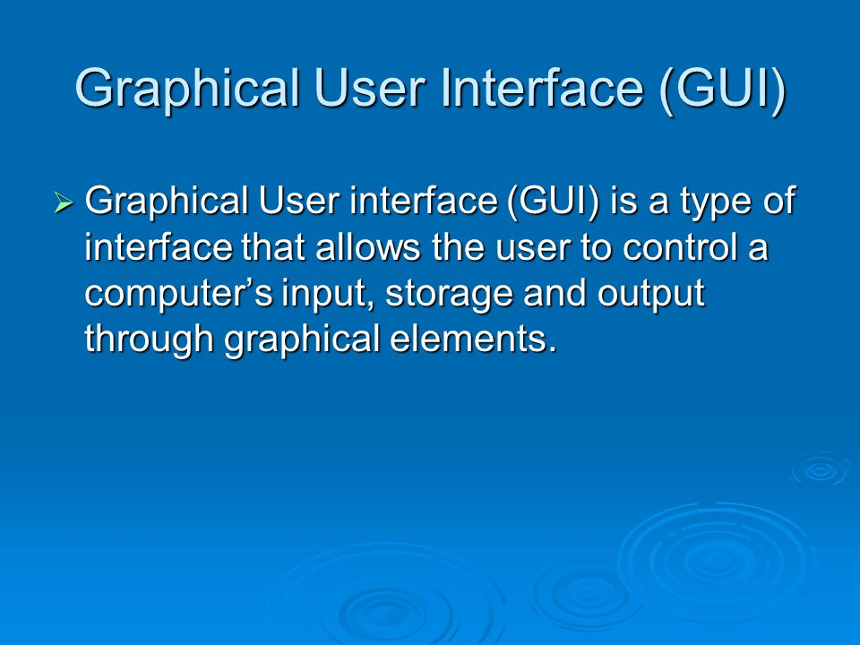 Graphical User Interface (GUI)  Graphical User interface (GUI) is a type of interface that allows the user to control a computer's input, storage and output through graphical elements.