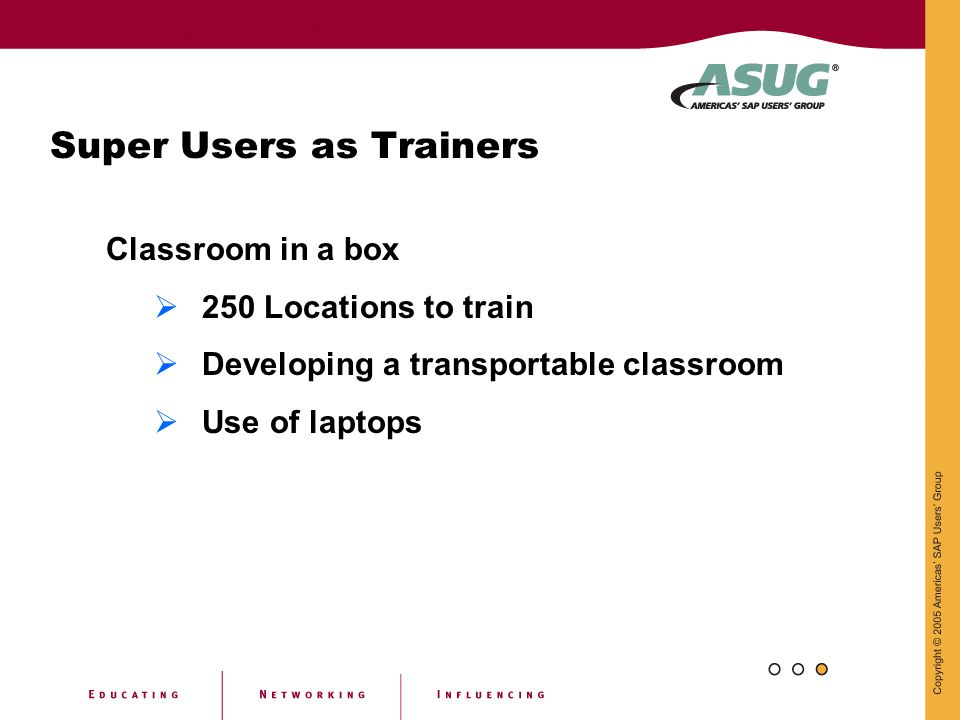Super Users as Trainers Classroom in a box  250 Locations to train  Developing a transportable classroom  Use of laptops