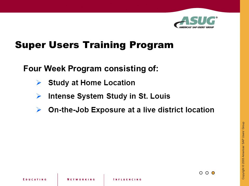 Super Users Training Program Four Week Program consisting of:  Study at Home Location  Intense System Study in St. Louis  On-the-Job Exposure at a