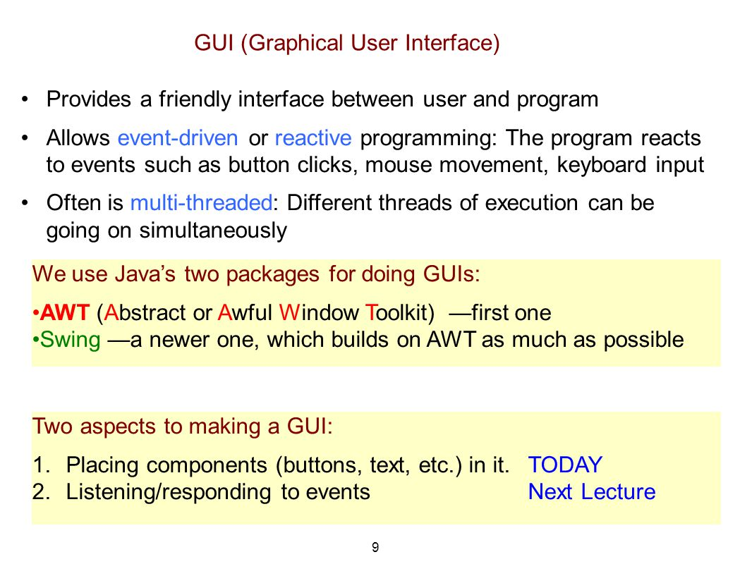 9 GUI (Graphical User Interface) Provides a friendly interface between user and program Allows event-driven or reactive programming: The program reacts to events such as button clicks, mouse movement, keyboard input Often is multi-threaded: Different threads of execution can be going on simultaneously We use Java's two packages for doing GUIs: AWT (Abstract or Awful Window Toolkit) —first one Swing —a newer one, which builds on AWT as much as possible Two aspects to making a GUI: 1.Placing components (buttons, text, etc.) in it.