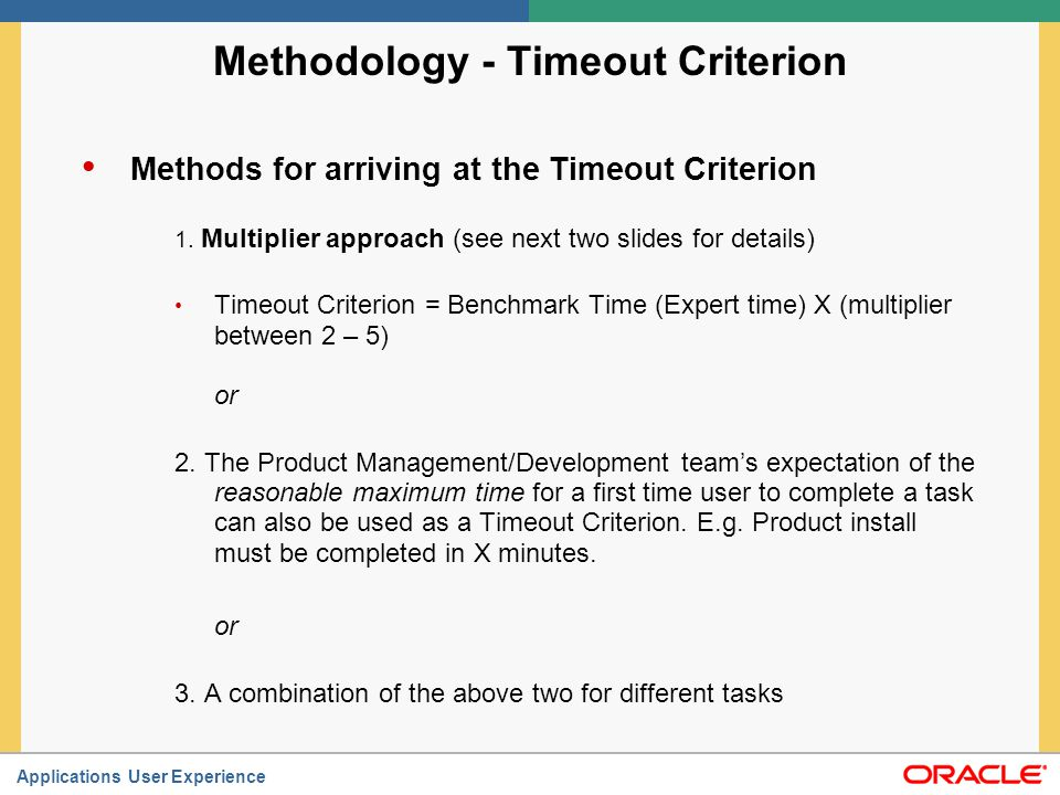 Applications User Experience Methodology – Timeout Criterion Multiplier approach: Deciding on the multiplier The multiplier should be a mutually agreed upon number between the UX Team and the Product Team Typically this is based on the complexity and/or length of the tasks The multiplier can be the same for all tasks, or differ across tasks.