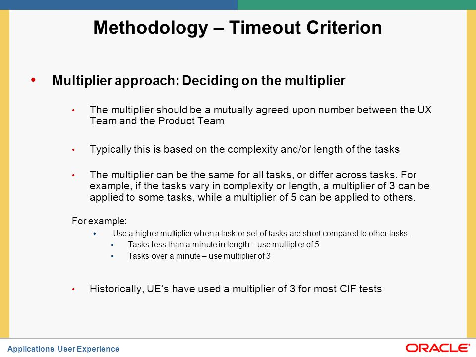 Applications User Experience Methodology – Timeout Criterion Multiplier approach: Process Again, the goal is to arrive at reasonable maximum time for a first time user to complete the tasks.