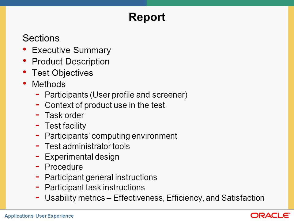 Applications User Experience Report (Continued) Results - Data Analysis Data Scoring Data Reduction Statistical Analysis - Presentation of Results Performance Results Satisfaction Results SUMI Results - Design Issues What worked What did not work - Table of Usability issues and design recommendations Table of Usability issues and design recommendations - Appendices