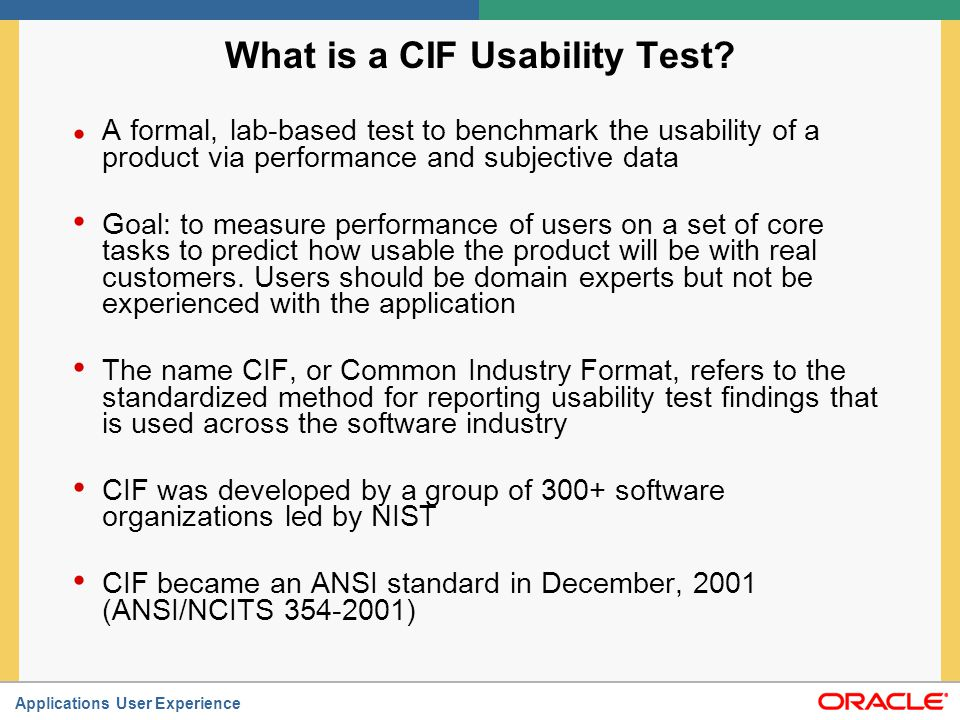 Applications User Experience What is a CIF Usability Test? A formal, lab-based test to benchmark the usability of a product via performance and subjec