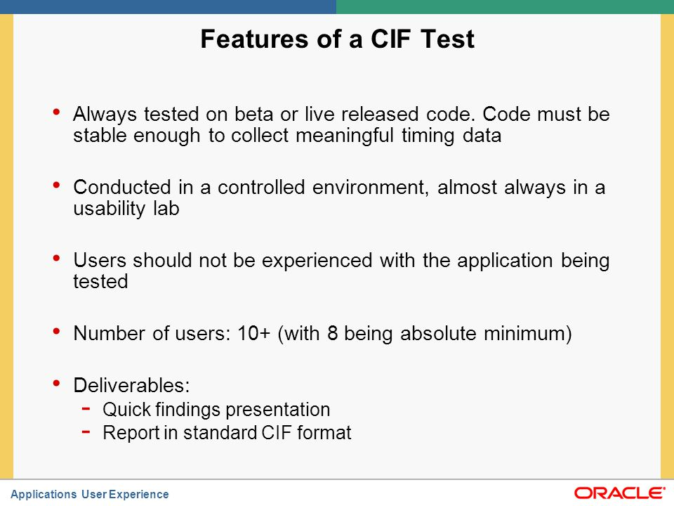 Applications User Experience When to conduct a CIF Test When your focus is on gauging the overall usability of a product (live beta or released code), and not on probing users' thought processes When you want to create a standardized benchmark for comparing future versions of the product, or possibly similar products When you have sufficient time (this is a time intensive activity) – at least 3 months, typically longer