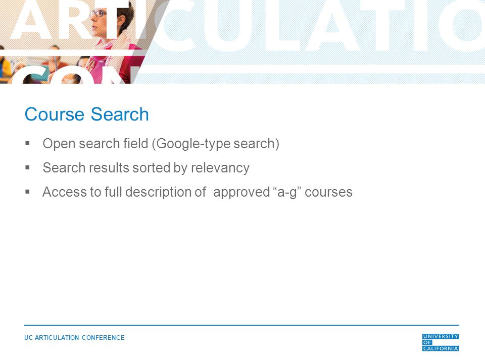 UC ARTICULATION CONFERENCE Course Search  Open search field (Google-type search)  Search results sorted by relevancy  Access to full description of approved a-g courses