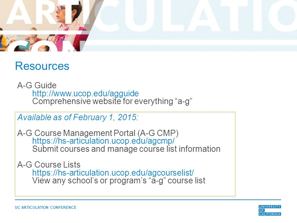 UC ARTICULATION CONFERENCE A-G Guide http://www.ucop.edu/agguide Comprehensive website for everything a-g Available as of February 1, 2015: A-G Course Management Portal (A-G CMP) https://hs-articulation.ucop.edu/agcmp/ Submit courses and manage course list information A-G Course Lists https://hs-articulation.ucop.edu/agcourselist/ View any school's or program's a-g course list Resources