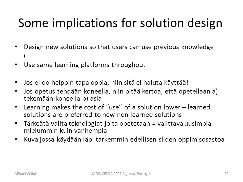 Some implications for solution design Design new solutions so that users can use previous knowledge ( Use same learning platforms throughout Jos ei oo helpoin tapa oppia, niin sitä ei haluta käyttää.