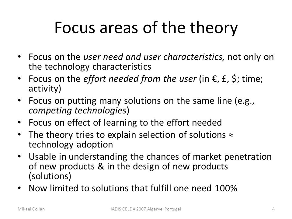 Focus areas of the theory Focus on the user need and user characteristics, not only on the technology characteristics Focus on the effort needed from the user (in €, £, $; time; activity) Focus on putting many solutions on the same line (e.g., competing technologies) Focus on effect of learning to the effort needed The theory tries to explain selection of solutions ≈ technology adoption Usable in understanding the chances of market penetration of new products & in the design of new products (solutions) Now limited to solutions that fulfill one need 100% Mikael CollanIADIS CELDA 2007 Algarve, Portugal4