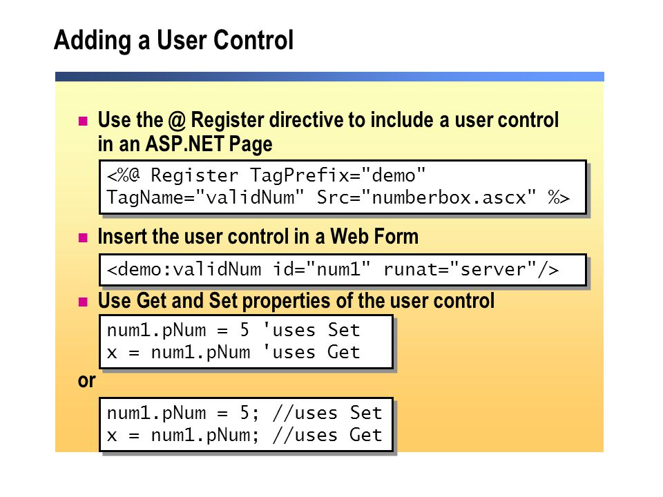 Adding a User Control Use the @ Register directive to include a user control in an ASP.NET Page Insert the user control in a Web Form Use Get and Set properties of the user control or <%@ Register TagPrefix= demo TagName= validNum Src= numberbox.ascx %> <%@ Register TagPrefix= demo TagName= validNum Src= numberbox.ascx %> num1.pNum = 5 uses Set x = num1.pNum uses Get num1.pNum = 5 uses Set x = num1.pNum uses Get num1.pNum = 5; //uses Set x = num1.pNum; //uses Get num1.pNum = 5; //uses Set x = num1.pNum; //uses Get