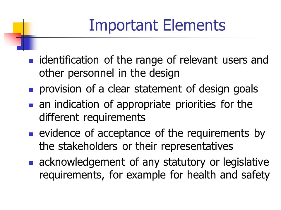 Important Elements identification of the range of relevant users and other personnel in the design provision of a clear statement of design goals an i