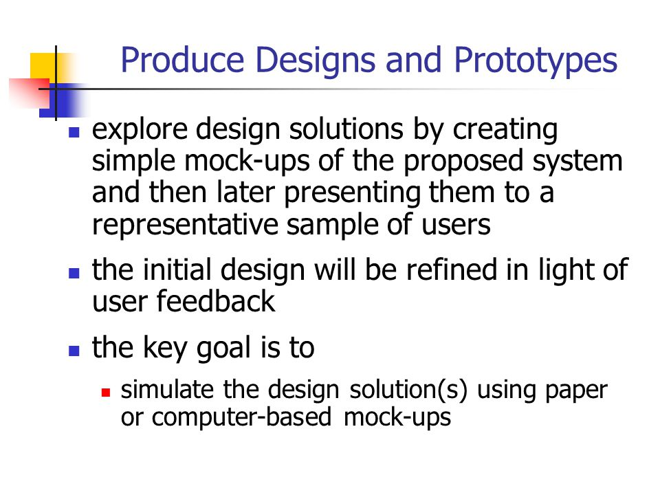 Produce Designs and Prototypes explore design solutions by creating simple mock-ups of the proposed system and then later presenting them to a represe