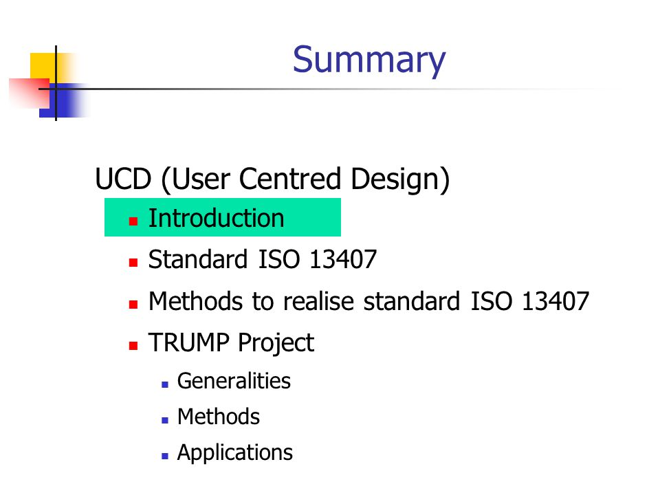 UCD (User Centred Design) Introduction Standard ISO 13407 Methods to realise standard ISO 13407 TRUMP Project Generalities Methods Applications Summar