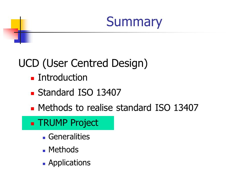 Summary UCD (User Centred Design) Introduction Standard ISO 13407 Methods to realise standard ISO 13407 TRUMP Project Generalities Methods Application