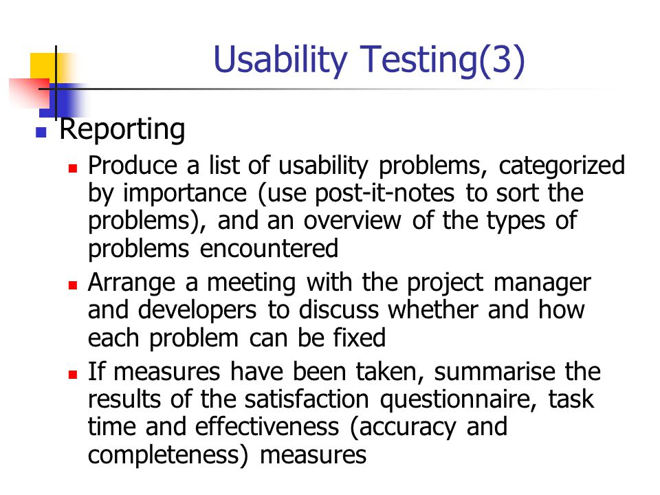 Usability Testing(3) Reporting Produce a list of usability problems, categorized by importance (use post-it-notes to sort the problems), and an overvi