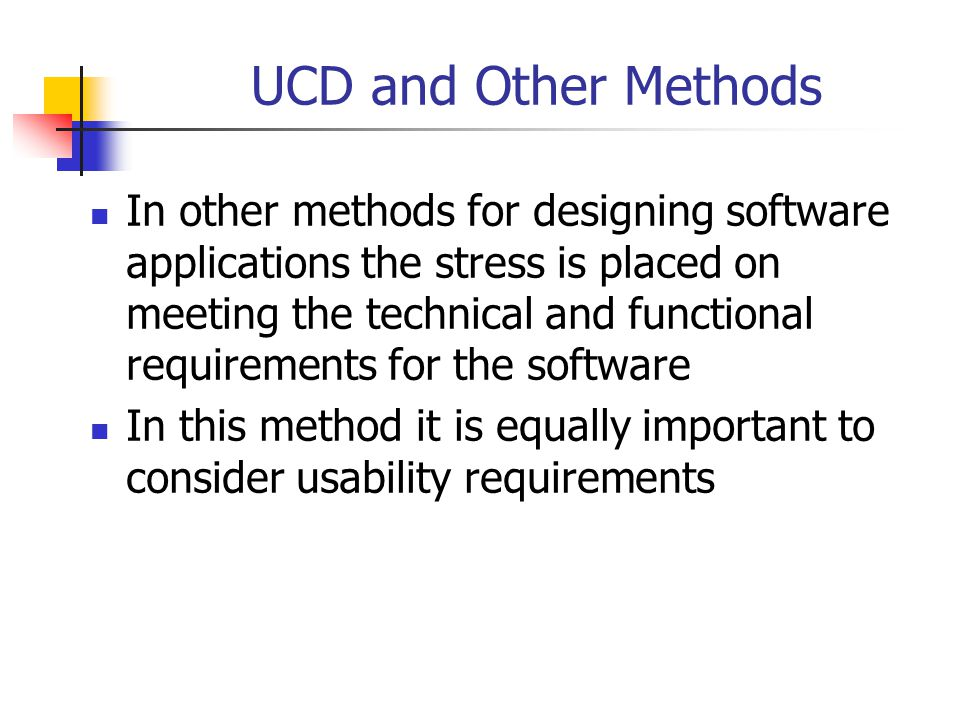 UCD and Other Methods In other methods for designing software applications the stress is placed on meeting the technical and functional requirements f