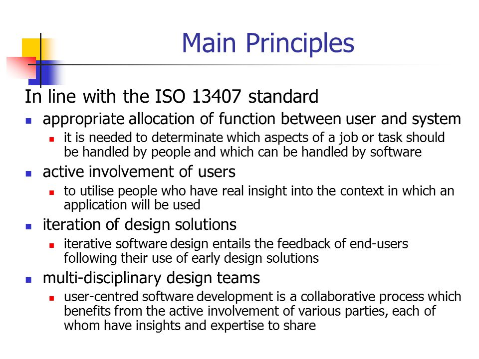 The Four Essential Activities(1) According to the ISO 13407 standard there are four essential user-centred design activities which should be undertaken to incorporate usability requirements into the software development process understand and specify the context of use specify the user and organisational requirements produce designs and prototypes carry out user-based assessment